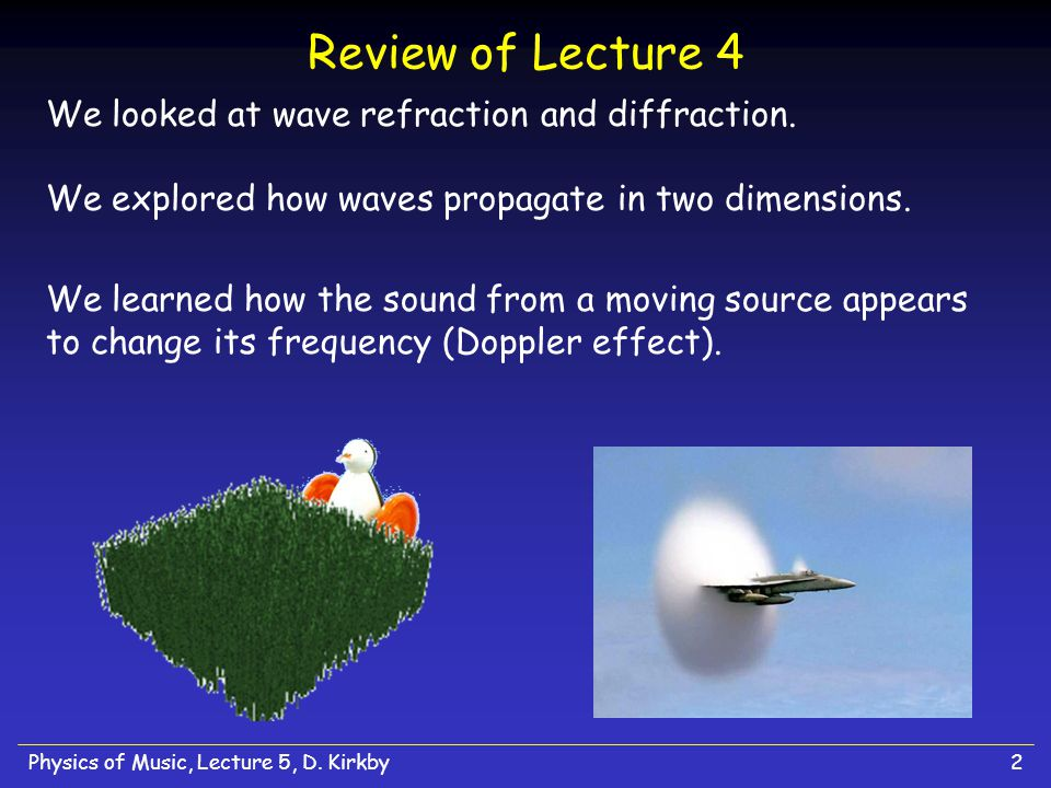 Review of Lecture 4 We looked at wave refraction and diffraction. We explored how waves propagate in two dimensions.