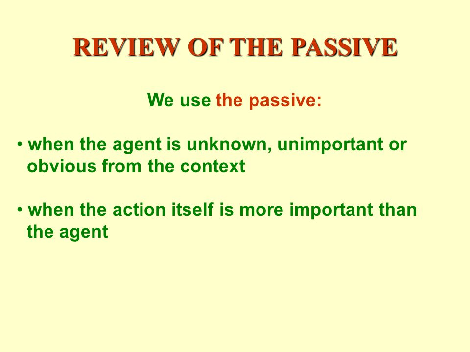 REVIEW OF THE PASSIVE We use the passive: