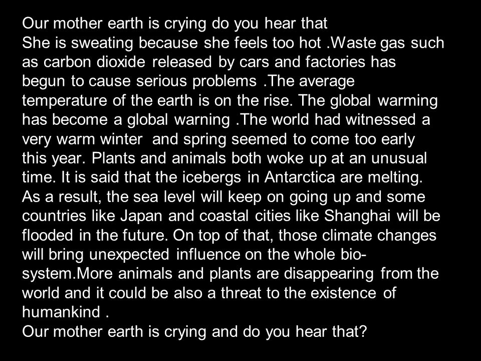 Our mother earth is crying do you hear that She is sweating because she feels too hot .Waste gas such as carbon dioxide released by cars and factories has begun to cause serious problems .The average temperature of the earth is on the rise.