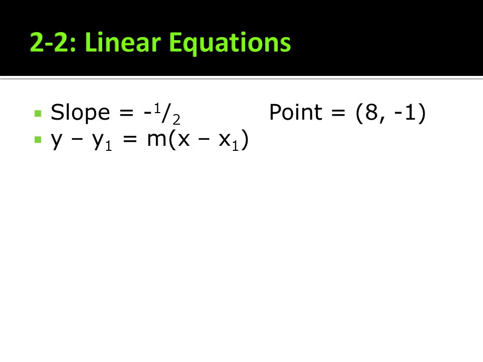2-2: Linear Equations Slope = -1/2 Point = (8, -1) y – y1 = m(x – x1)