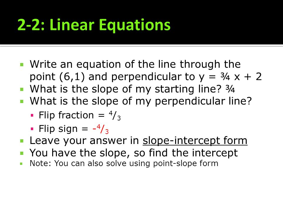 2-2: Linear Equations Write an equation of the line through the point (6,1) and perpendicular to y = ¾ x + 2.