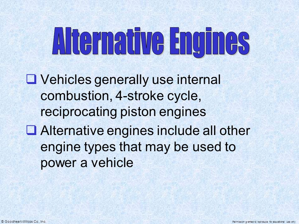 Alternative Engines Vehicles generally use internal combustion, 4-stroke cycle, reciprocating piston engines.