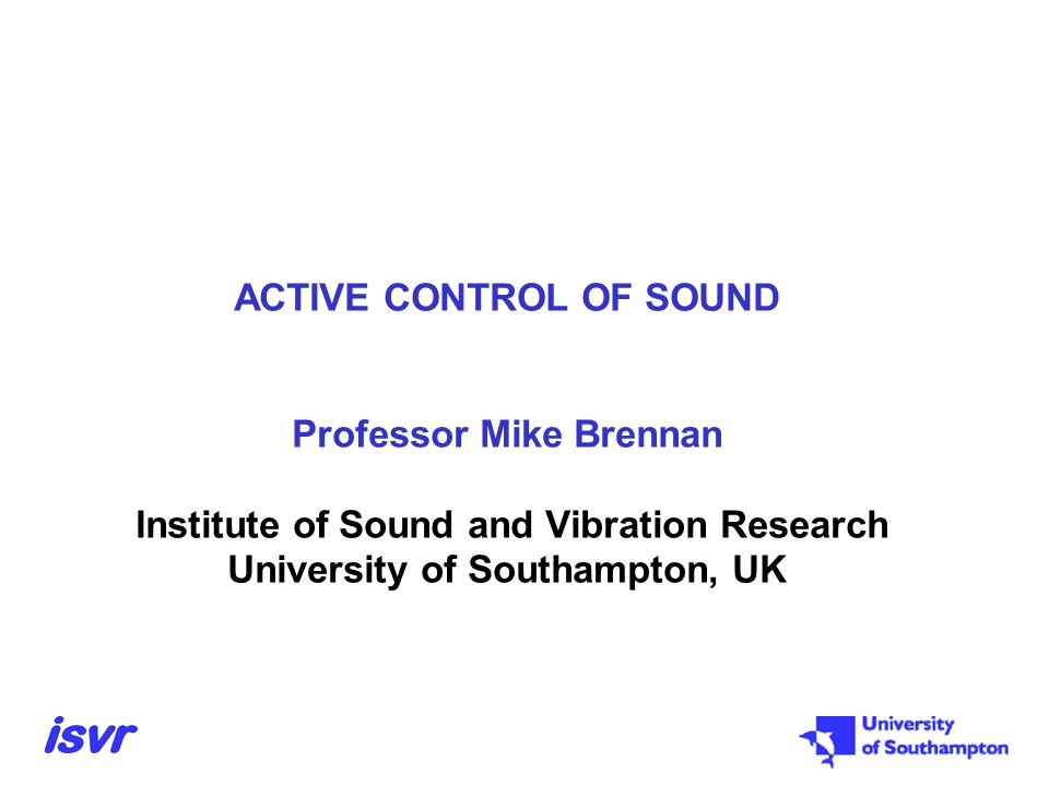 ACTIVE CONTROL OF SOUND Professor Mike Brennan Institute of Sound and Vibration Research University of Southampton, UK