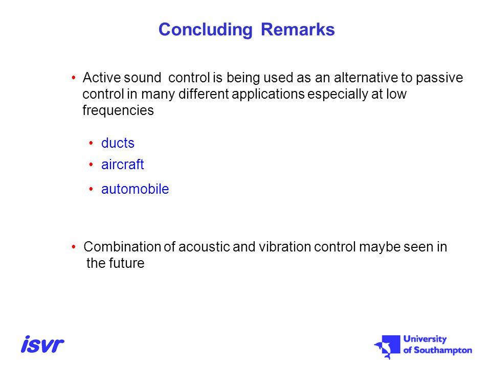 Concluding Remarks Active sound control is being used as an alternative to passive. control in many different applications especially at low.