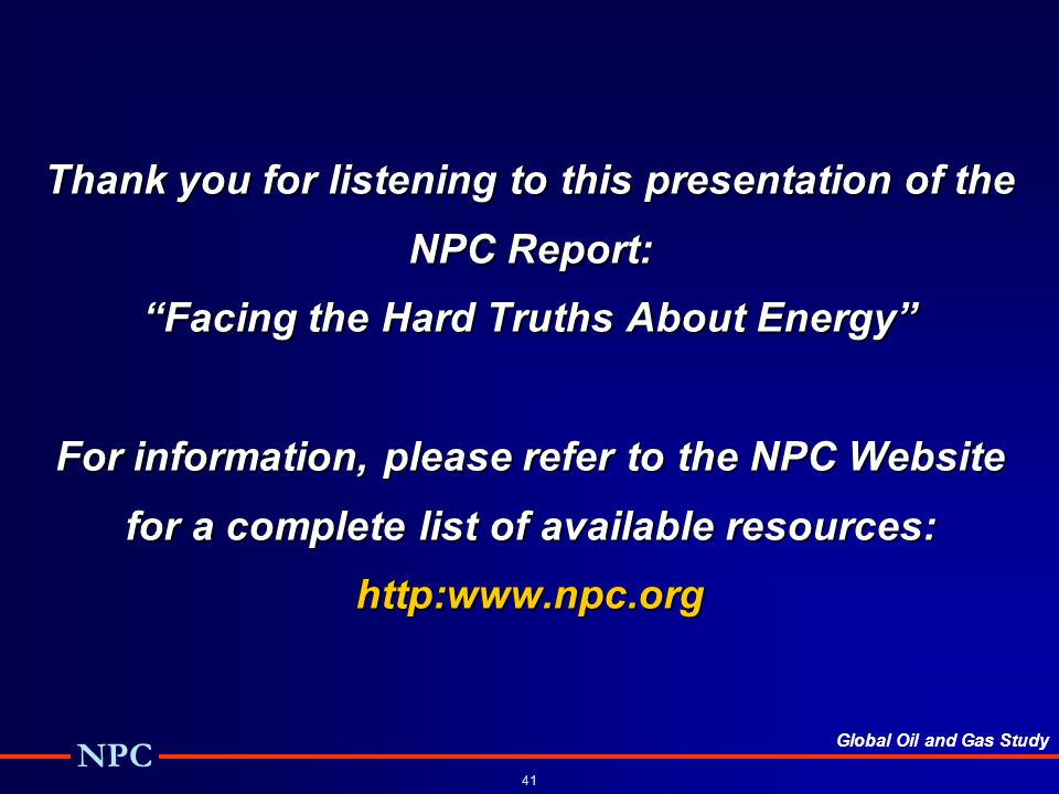 Thank you for listening to this presentation of the NPC Report: Facing the Hard Truths About Energy For information, please refer to the NPC Website for a complete list of available resources: http:www.npc.org