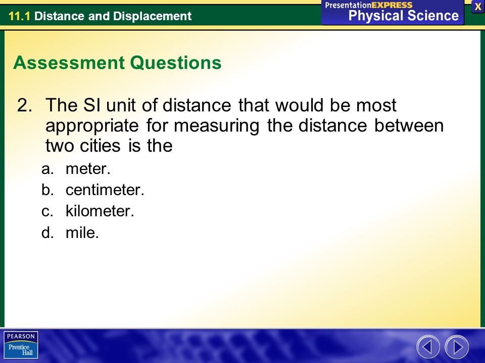 Assessment Questions The SI unit of distance that would be most appropriate for measuring the distance between two cities is the.