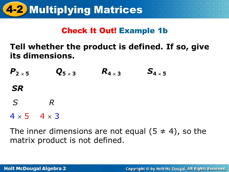 Check It Out! Example 1b Tell whether the product is defined. If so, give its dimensions. P2  5 Q5  3 R4  3 S4  5.