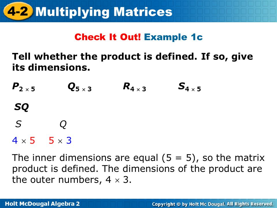 Check It Out! Example 1c Tell whether the product is defined. If so, give its dimensions. P2  5 Q5  3 R4  3 S4  5.