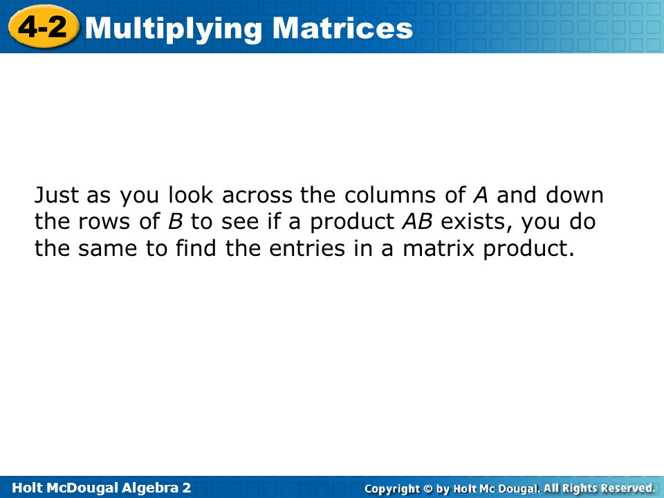Just as you look across the columns of A and down the rows of B to see if a product AB exists, you do the same to find the entries in a matrix product.