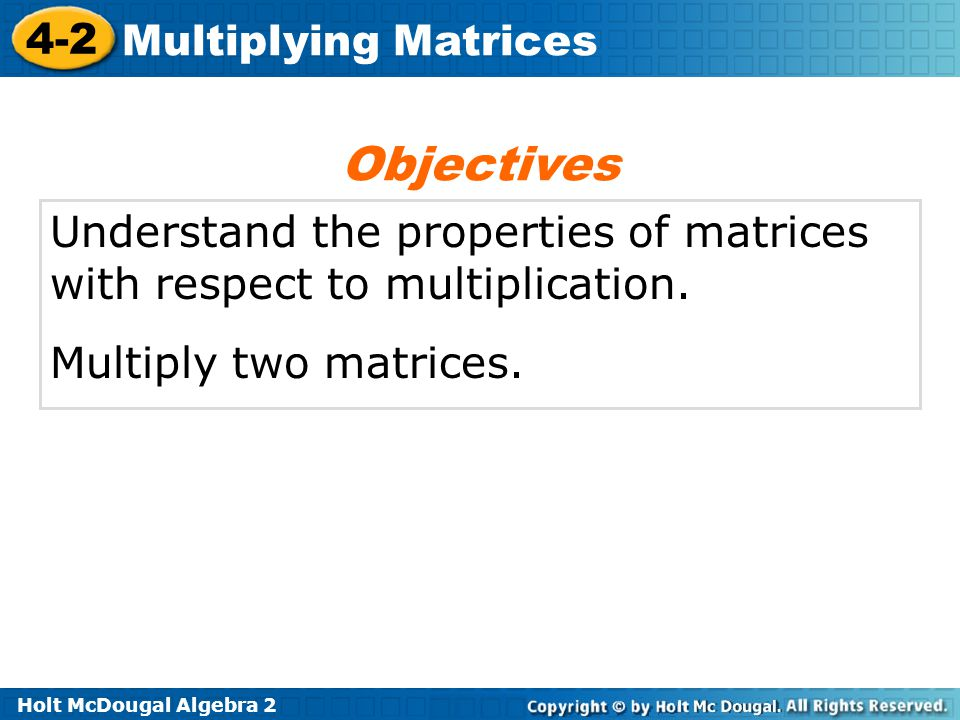 Objectives Understand the properties of matrices with respect to multiplication.