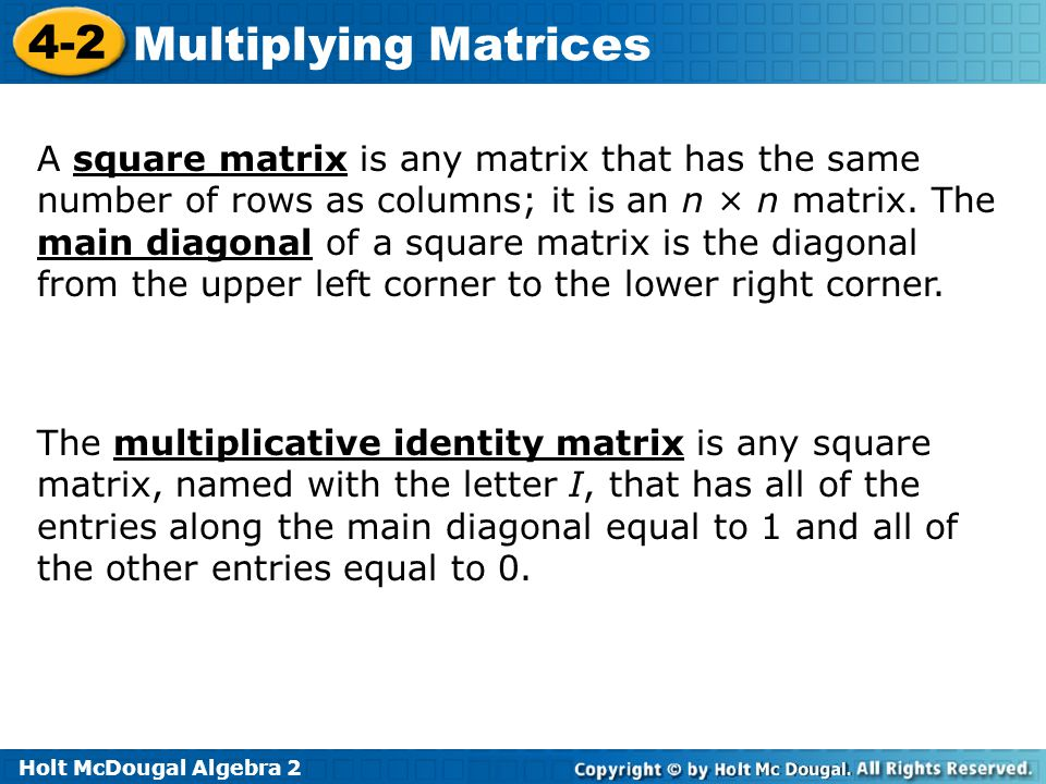 A square matrix is any matrix that has the same number of rows as columns; it is an n × n matrix. The main diagonal of a square matrix is the diagonal from the upper left corner to the lower right corner.