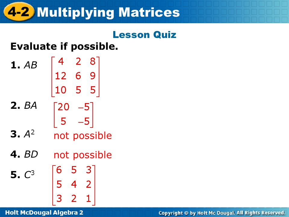 Lesson Quiz Evaluate if possible. 1. AB 2. BA 3. A2 4. BD 5. C3 not possible not possible