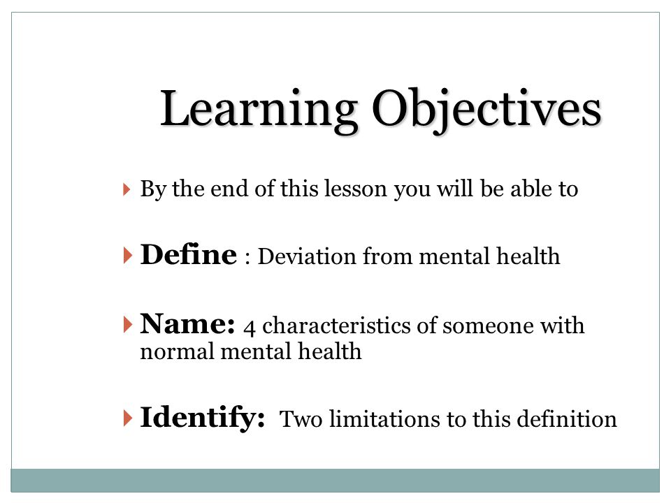 Learning Objectives Define : Deviation from mental health