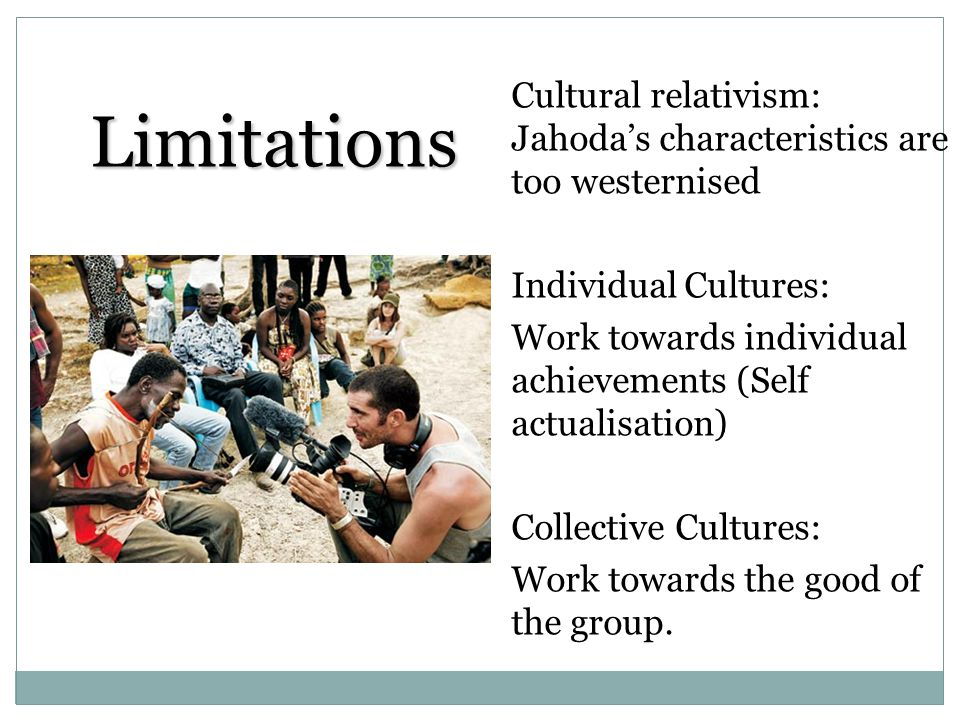 Limitations Cultural relativism: Jahoda's characteristics are too westernised. Individual Cultures: