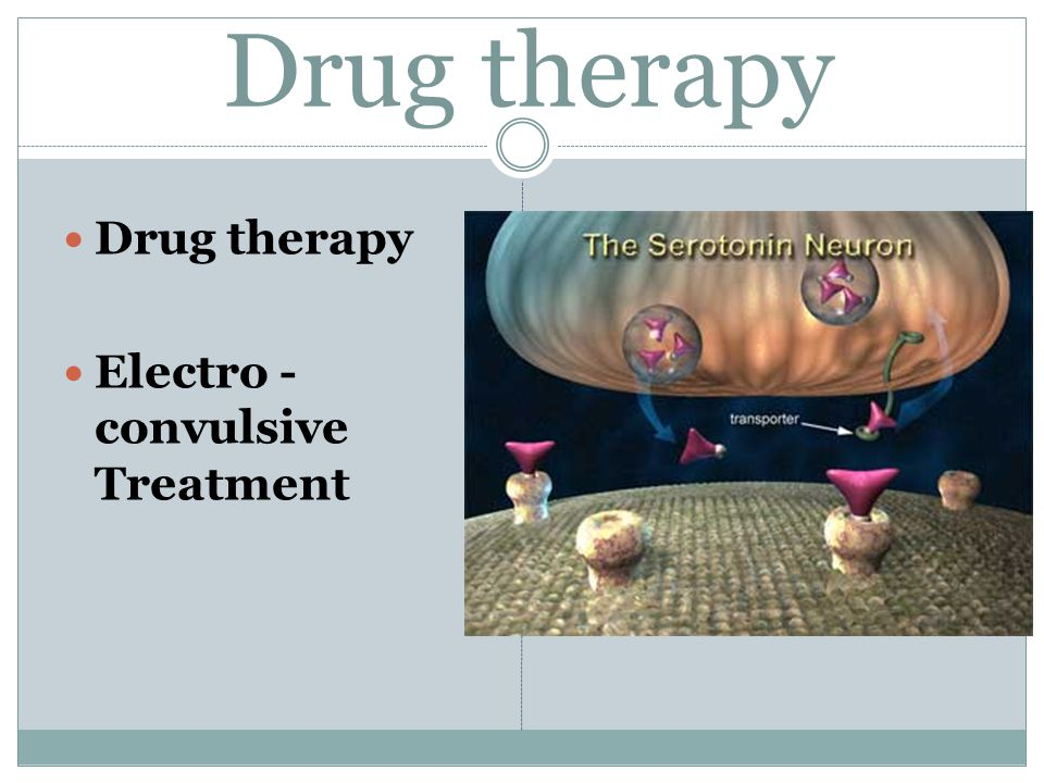Drug therapy Drug therapy Electro - convulsive Treatment