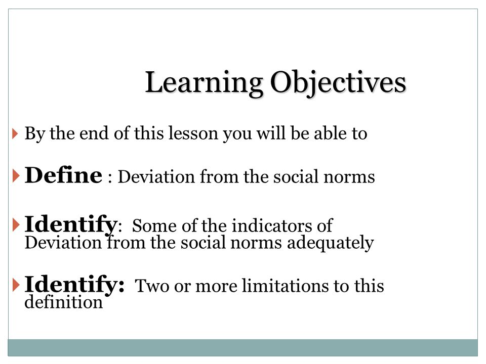 Learning Objectives Define : Deviation from the social norms