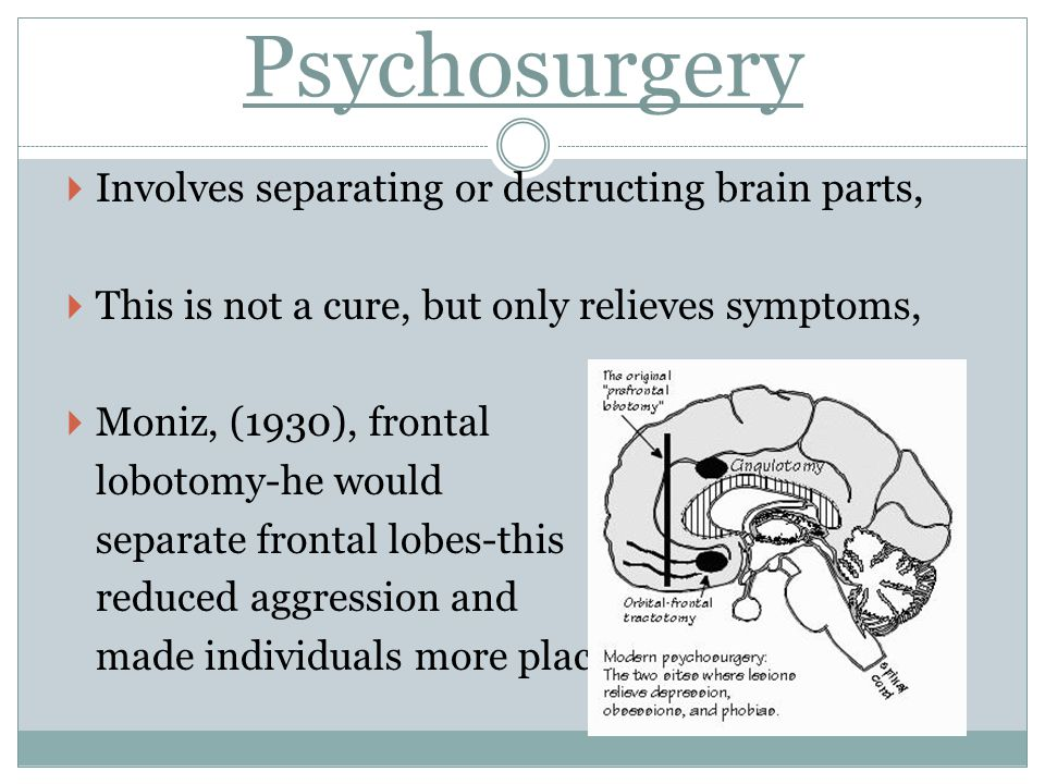 Psychosurgery Involves separating or destructing brain parts,