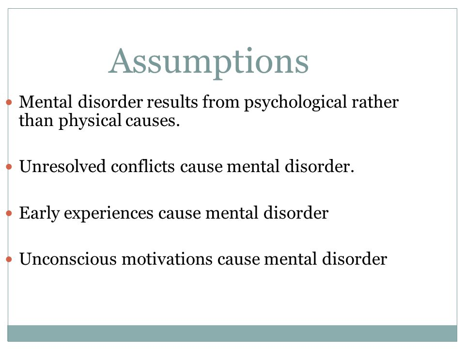 Assumptions Mental disorder results from psychological rather than physical causes. Unresolved conflicts cause mental disorder.