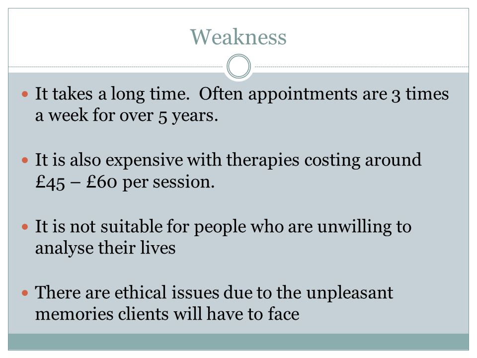Weakness It takes a long time. Often appointments are 3 times a week for over 5 years.