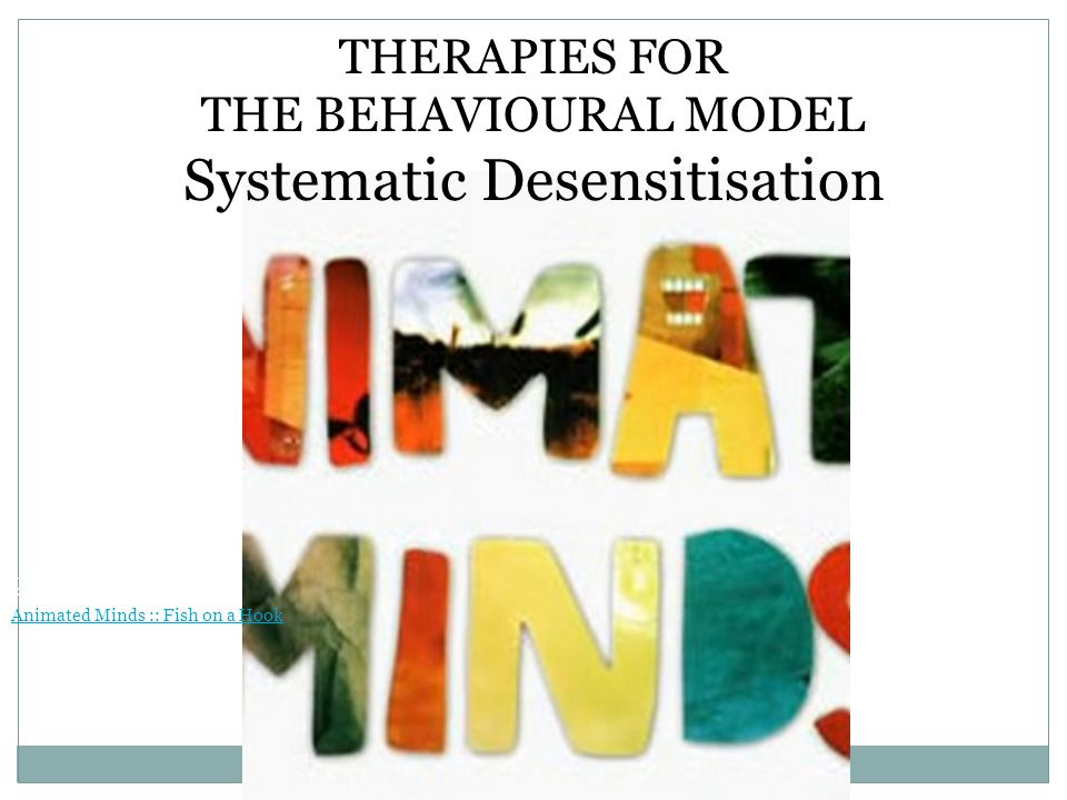 THERAPIES FOR THE BEHAVIOURAL MODEL Systematic Desensitisation