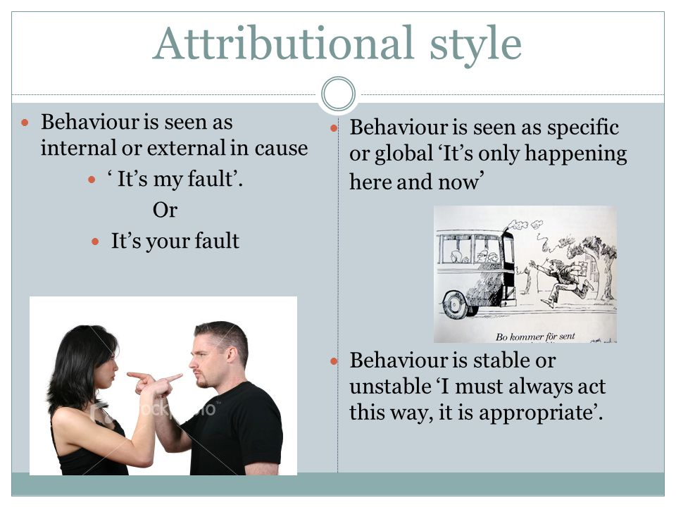 Attributional style Behaviour is seen as internal or external in cause