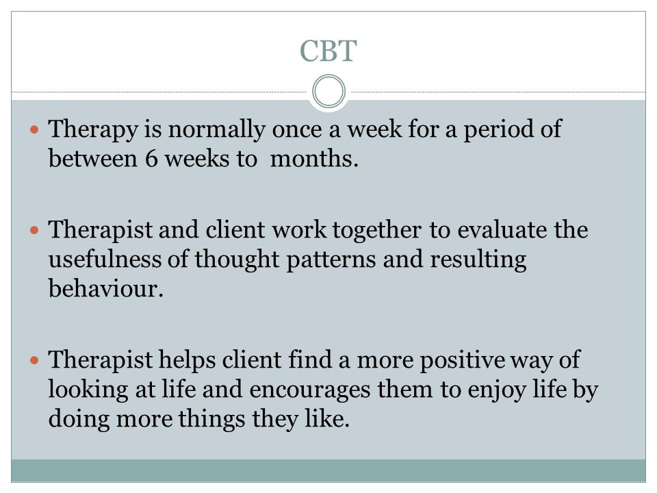 CBT Therapy is normally once a week for a period of between 6 weeks to months.