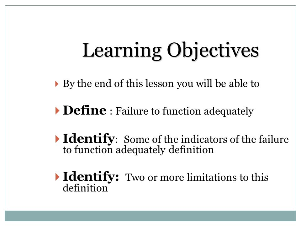 Learning Objectives Define : Failure to function adequately