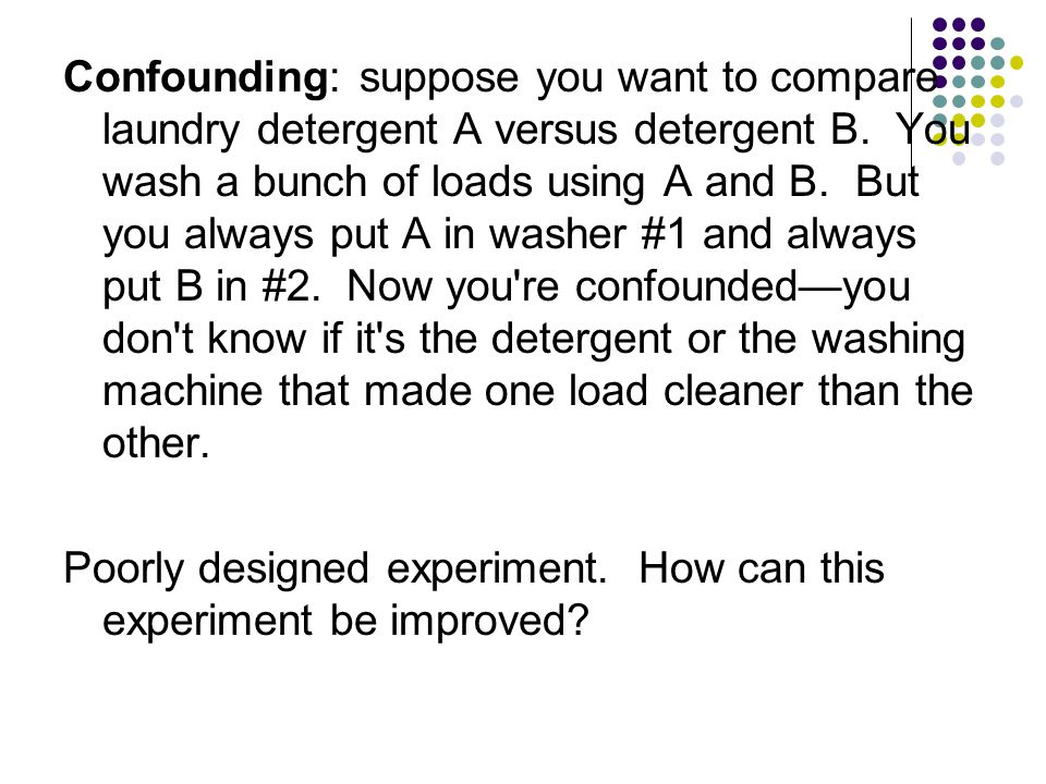 Confounding: suppose you want to compare laundry detergent A versus detergent B. You wash a bunch of loads using A and B. But you always put A in washer #1 and always put B in #2. Now you re confounded—you don t know if it s the detergent or the washing machine that made one load cleaner than the other.