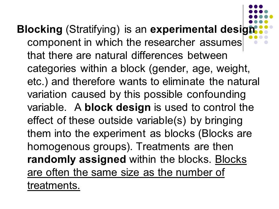 Blocking (Stratifying) is an experimental design component in which the researcher assumes that there are natural differences between categories within a block (gender, age, weight, etc.) and therefore wants to eliminate the natural variation caused by this possible confounding variable.