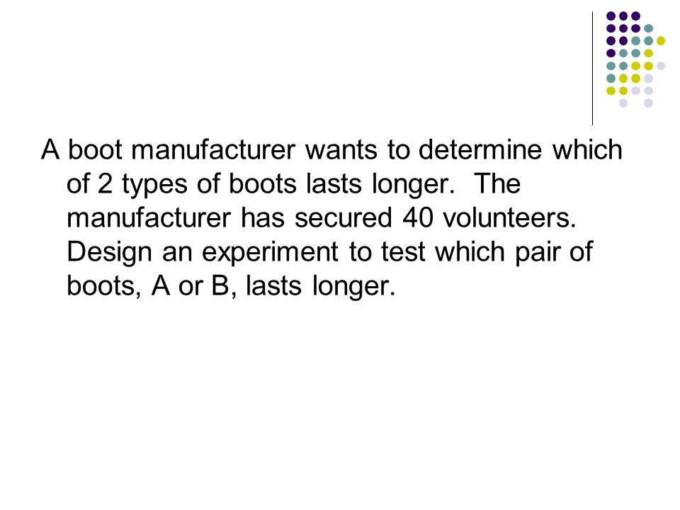A boot manufacturer wants to determine which of 2 types of boots lasts longer.