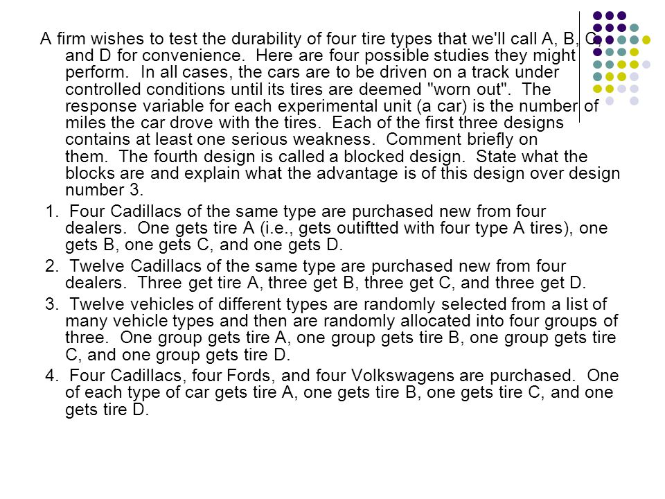 A firm wishes to test the durability of four tire types that we ll call A, B, C, and D for convenience. Here are four possible studies they might perform. In all cases, the cars are to be driven on a track under controlled conditions until its tires are deemed worn out . The response variable for each experimental unit (a car) is the number of miles the car drove with the tires. Each of the first three designs contains at least one serious weakness. Comment briefly on them. The fourth design is called a blocked design. State what the blocks are and explain what the advantage is of this design over design number 3.