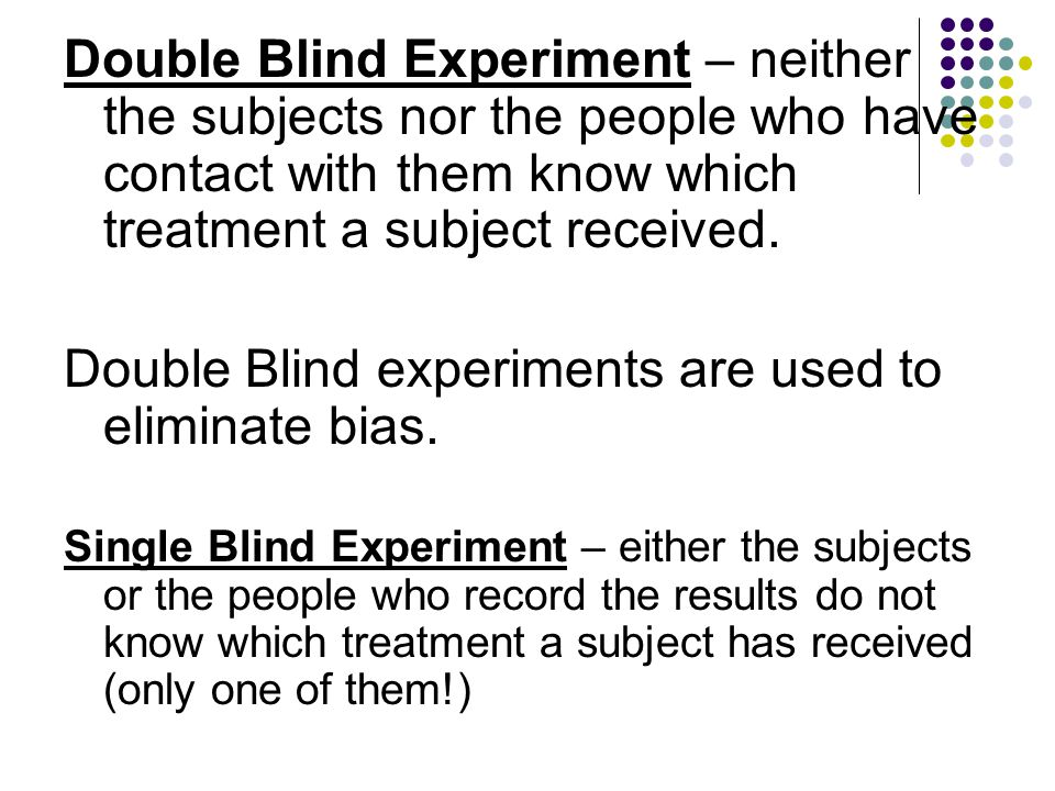 Double Blind experiments are used to eliminate bias.