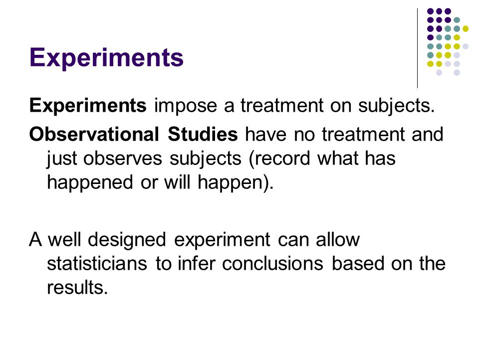 Experiments Experiments impose a treatment on subjects.