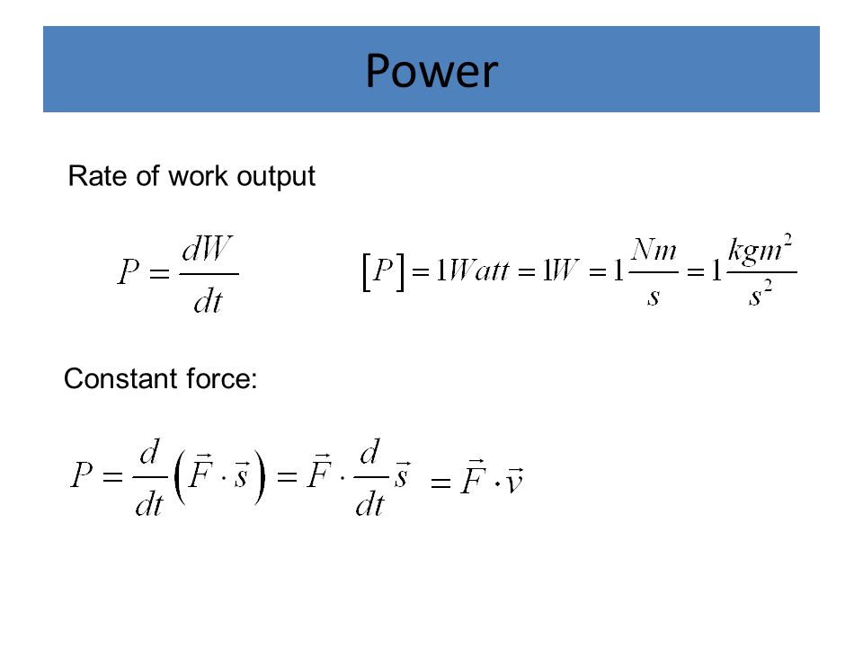 Power Rate of work output Constant force: