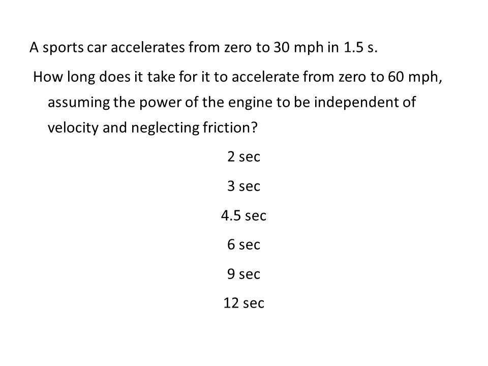 A sports car accelerates from zero to 30 mph in 1.5 s.