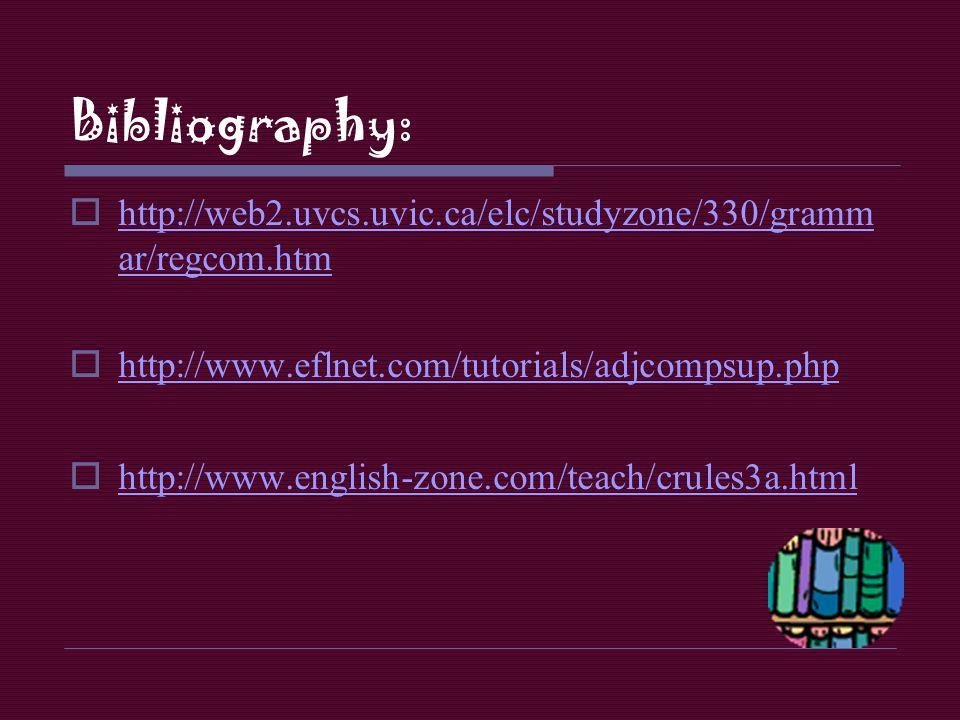 Bibliography: http://web2.uvcs.uvic.ca/elc/studyzone/330/grammar/regcom.htm. http://www.eflnet.com/tutorials/adjcompsup.php.