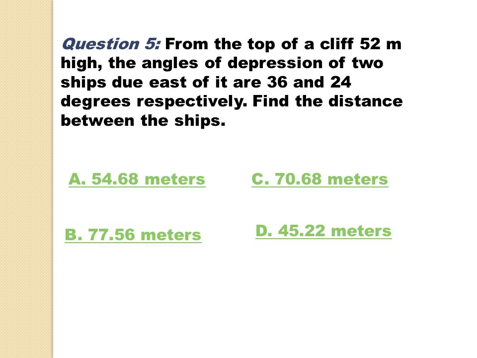 Question 5: From the top of a cliff 52 m high, the angles of depression of two ships due east of it are 36 and 24 degrees respectively. Find the distance between the ships.