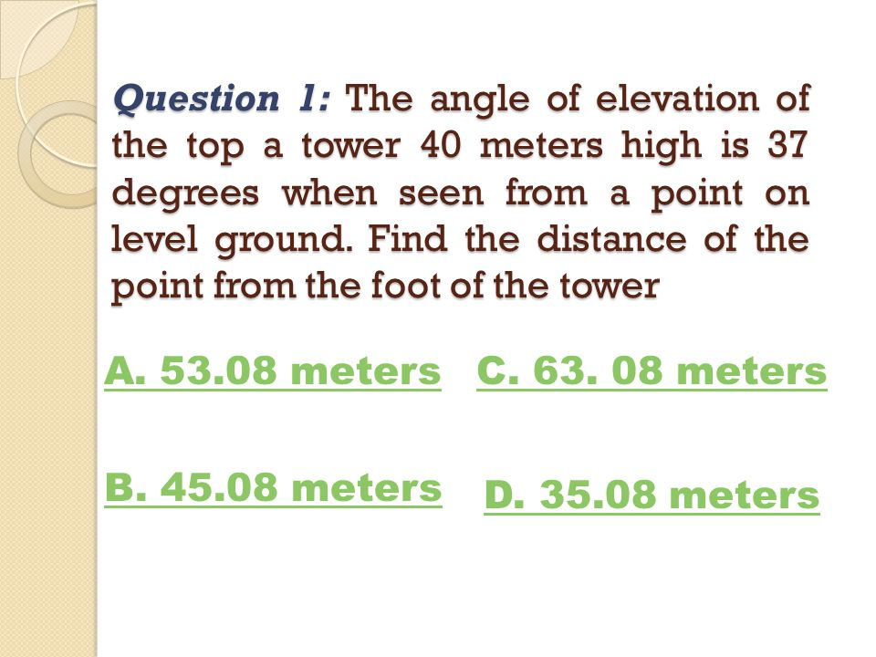 Question 1: The angle of elevation of the top a tower 40 meters high is 37 degrees when seen from a point on level ground. Find the distance of the point from the foot of the tower