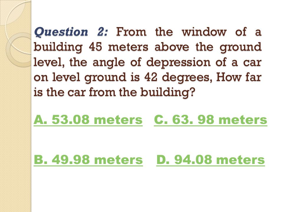 Question 2: From the window of a building 45 meters above the ground level, the angle of depression of a car on level ground is 42 degrees, How far is the car from the building