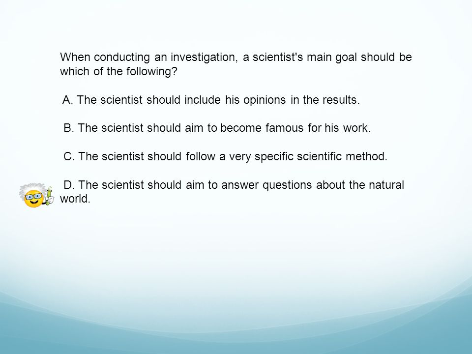 When conducting an investigation, a scientist s main goal should be which of the following