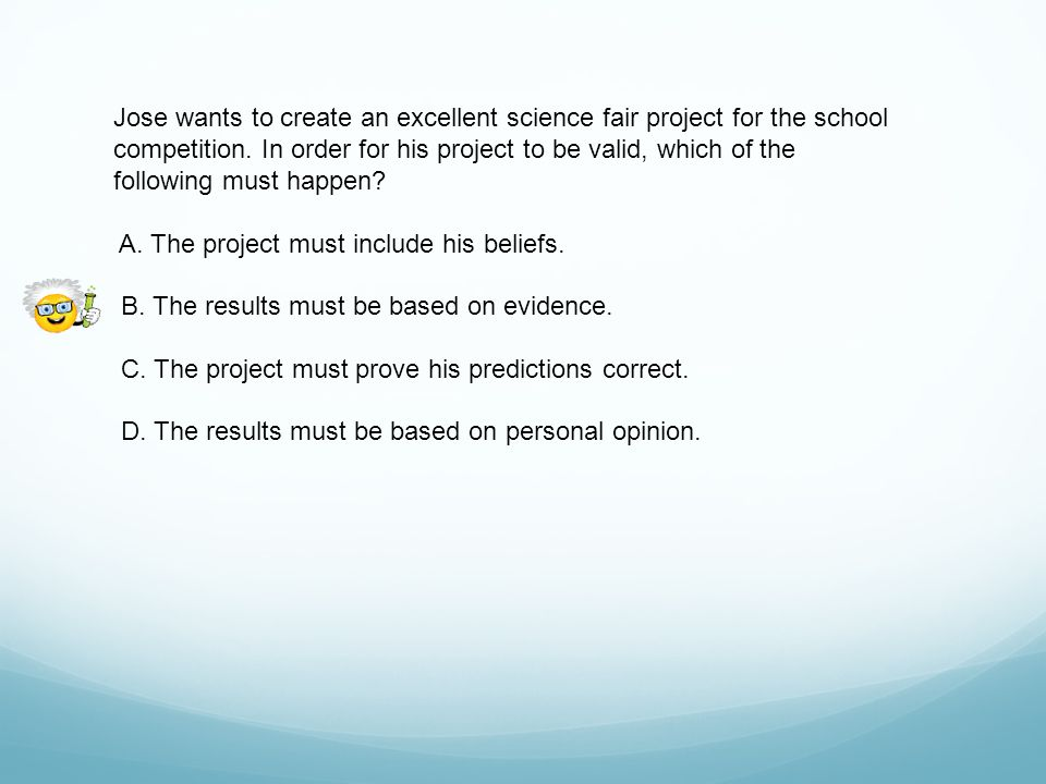 Jose wants to create an excellent science fair project for the school competition. In order for his project to be valid, which of the following must happen