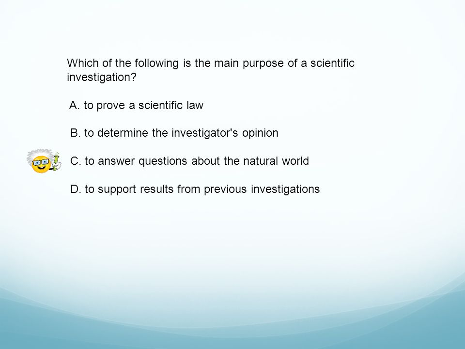 Which of the following is the main purpose of a scientific investigation
