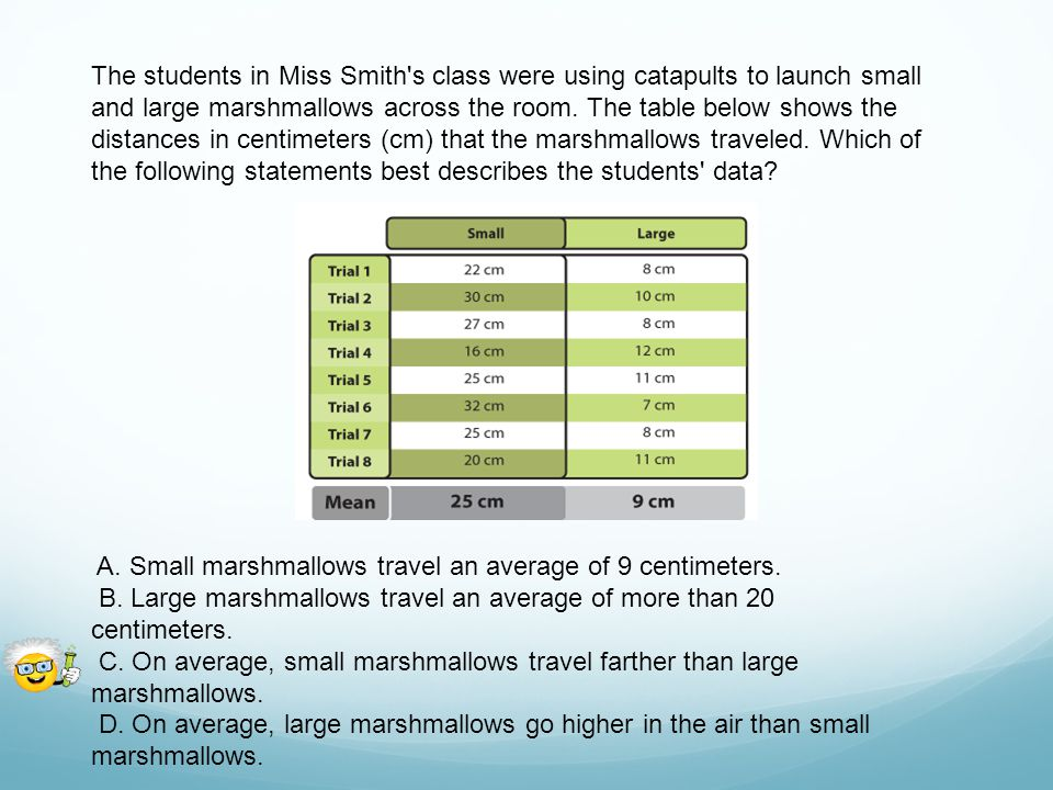 The students in Miss Smith s class were using catapults to launch small and large marshmallows across the room. The table below shows the distances in centimeters (cm) that the marshmallows traveled. Which of the following statements best describes the students data