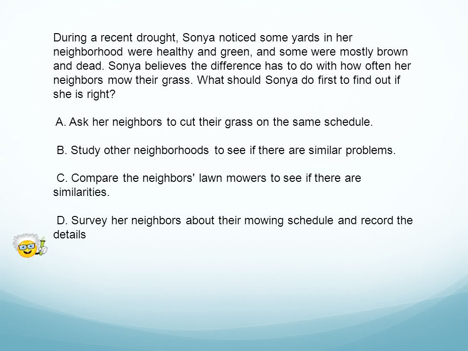 During a recent drought, Sonya noticed some yards in her neighborhood were healthy and green, and some were mostly brown and dead. Sonya believes the difference has to do with how often her neighbors mow their grass. What should Sonya do first to find out if she is right