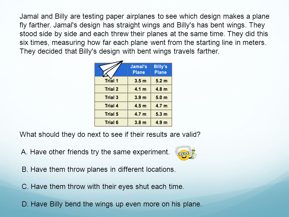 Jamal and Billy are testing paper airplanes to see which design makes a plane fly farther. Jamal s design has straight wings and Billy s has bent wings. They stood side by side and each threw their planes at the same time. They did this six times, measuring how far each plane went from the starting line in meters. They decided that Billy s design with bent wings travels farther.