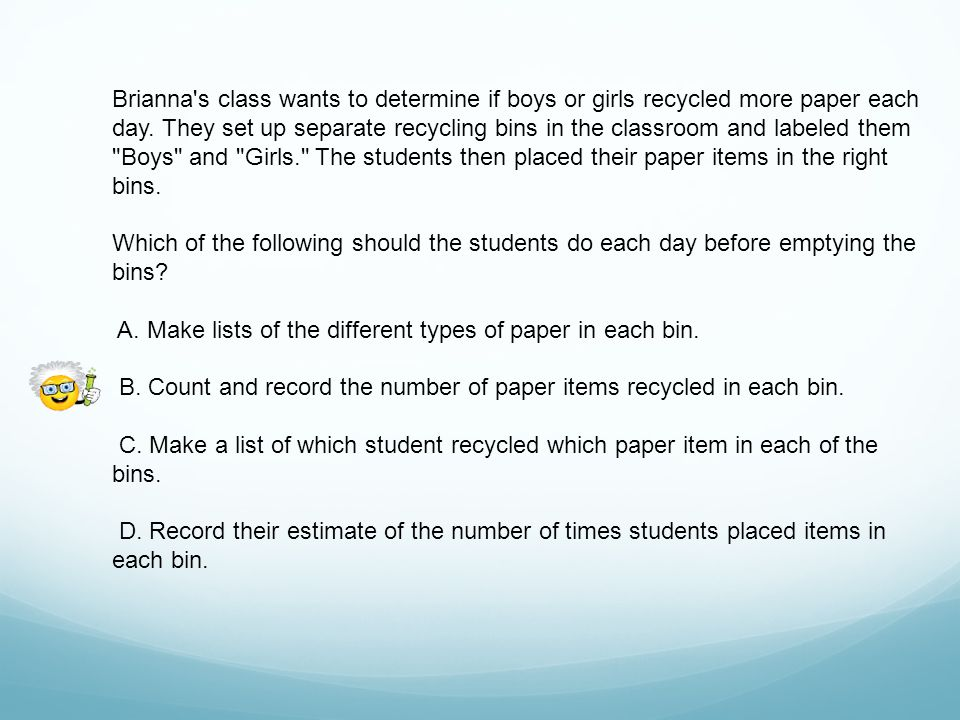 Brianna s class wants to determine if boys or girls recycled more paper each day. They set up separate recycling bins in the classroom and labeled them Boys and Girls. The students then placed their paper items in the right bins.