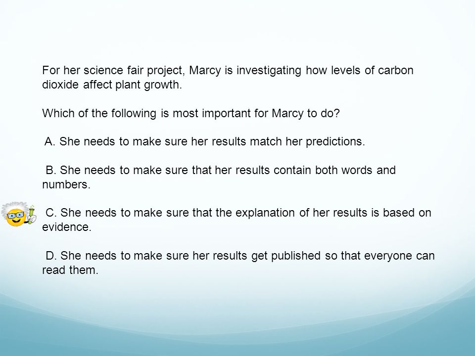For her science fair project, Marcy is investigating how levels of carbon dioxide affect plant growth.