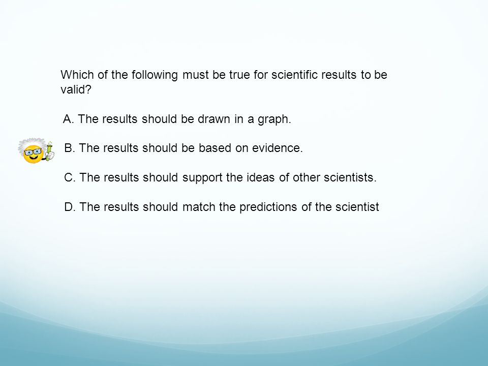 Which of the following must be true for scientific results to be valid