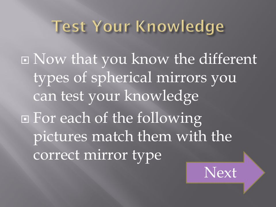 Test Your Knowledge Now that you know the different types of spherical mirrors you can test your knowledge.