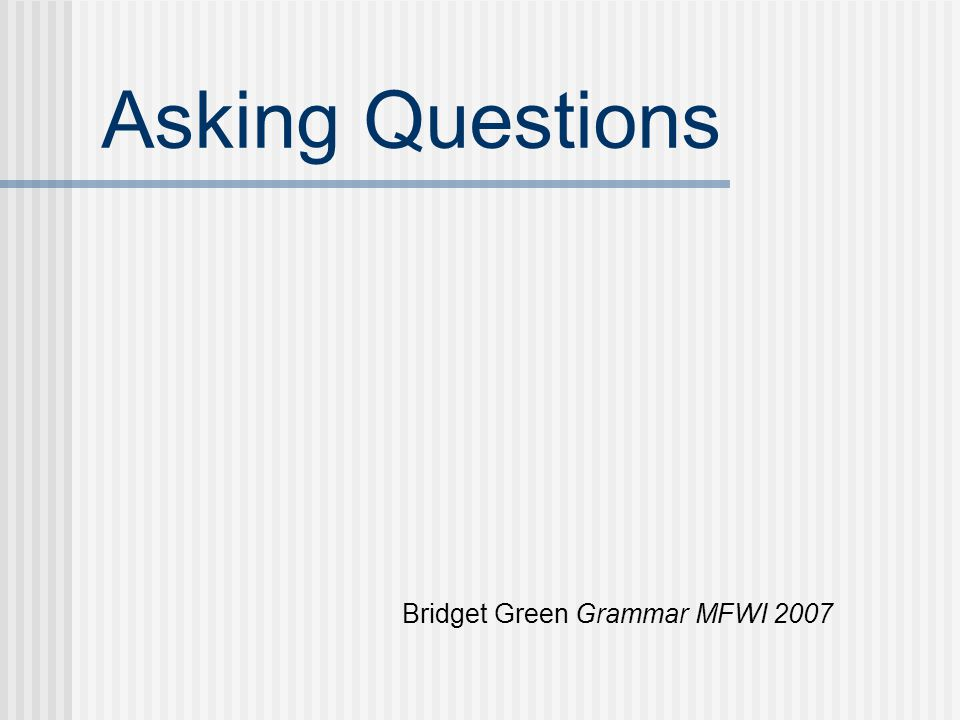 Asking Questions Bridget Green Grammar MFWI 2007